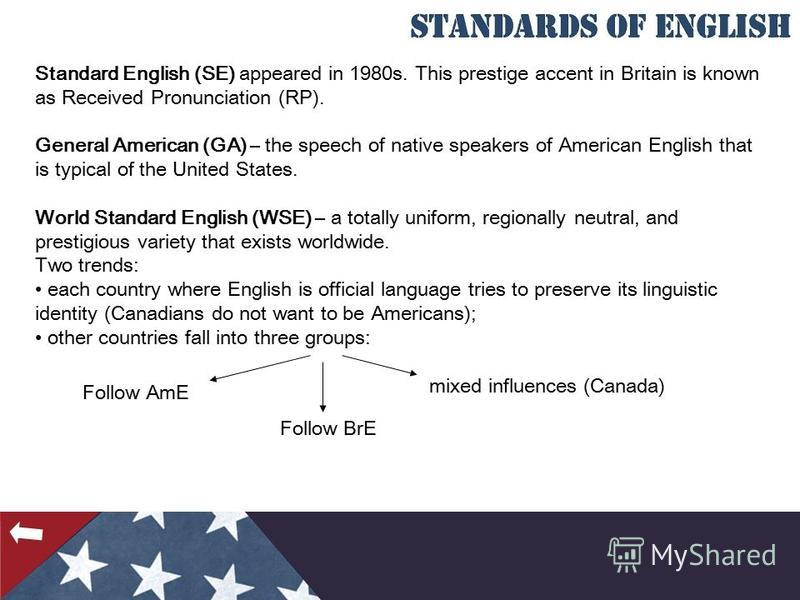 Standard English (SE) appeared in 1980s. This prestige accent in Britain is known as Received Pronunciation (RP). General American (GA) – the speech of native speakers of American English that is typical of the United States. World Standard English (