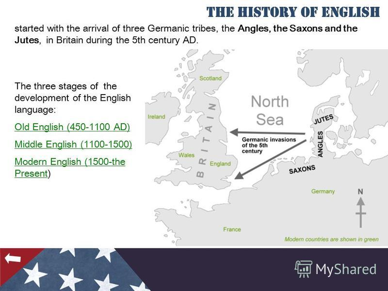 started with the arrival of three Germanic tribes, the Angles, the Saxons and the Jutes, in Britain during the 5th century AD. The three stages of the development of the English language: Old English (450-1100 AD) Middle English (1100-1500) Modern En