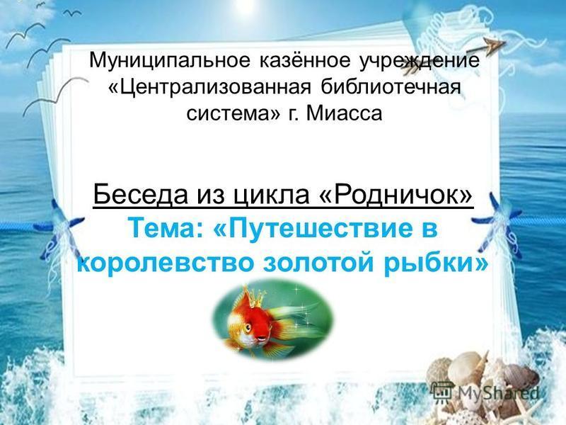 Муниципальное казённое учреждение «Централизованная библиотечная система» г. Миасса Беседа из цикла «Родничок» Тема: «Путешествие в королевство золотой рыбки»