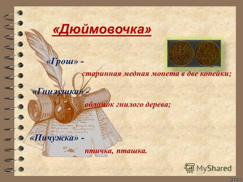 «Дюймовочка» «Грош» - «Гнилушка» - «Пичужка» - старинная медная монета в две копейки; обломок гнилого дерева; птичка, пташка.