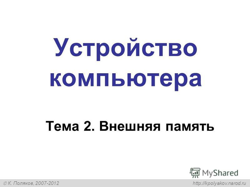 К. Поляков, 2007-2012 http://kpolyakov.narod.ru Устройство компьютера Тема 2. Внешняя память