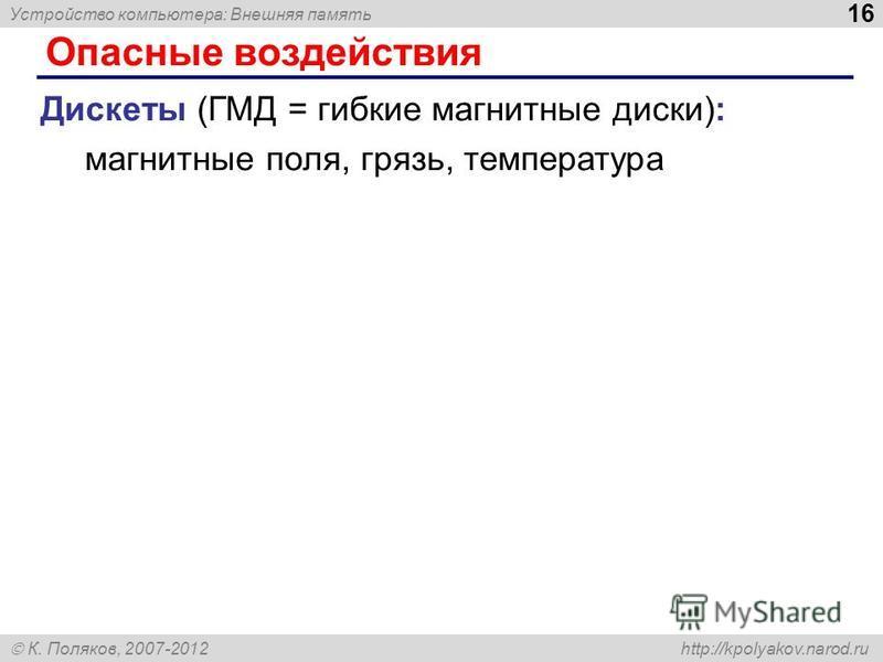 Устройство компьютера: Внешняя память 16 К. Поляков, 2007-2012 http://kpolyakov.narod.ru Опасные воздействия Дискеты (ГМД = гибкие магнитные диски): магнитные поля, грязь, температура