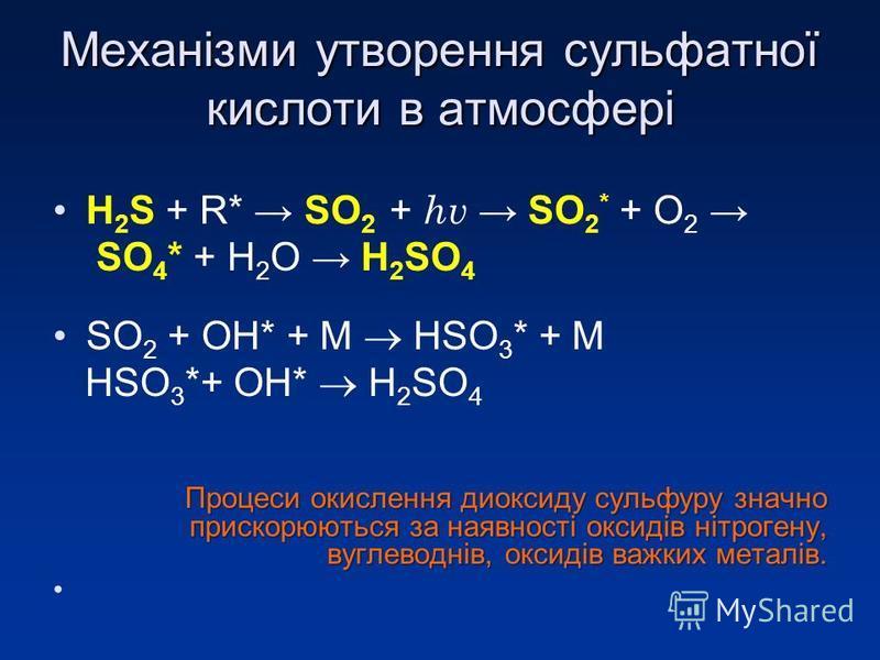 Механізми утворення сульфатної кислоти в атмосфері H 2 S + R* SO 2 + hv SO 2 * + O 2 SO 4 * + H 2 O H 2 SO 4 SO 2 + OH* + М HSO 3 * + М HSO 3 *+ OH* H 2 SO 4 Процеси окислення диоксиду сульфуру значно прискорюються за наявності оксидів нітрогену, вуг
