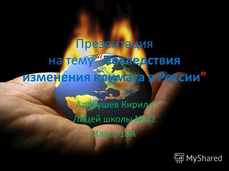 Презентация на тему Последствия изменения климата в России Алябушев Кирилл Лицей школы 62 Класс 10А