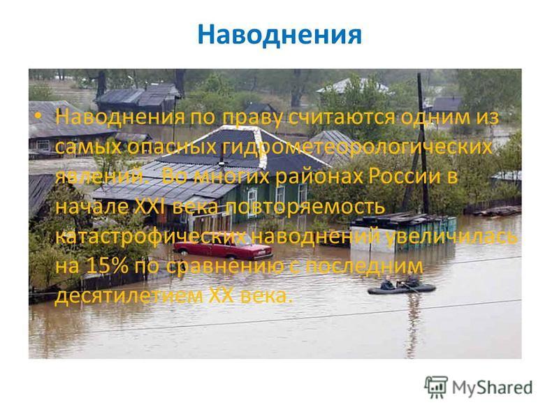 Наводнения Наводнения по праву считаются одним из самых опасных гидрометеорологических явлений. Во многих районах России в начале XXI века повторяемость катастрофических наводнений увеличилась на 15% по сравнению с последним десятилетием ХХ века.