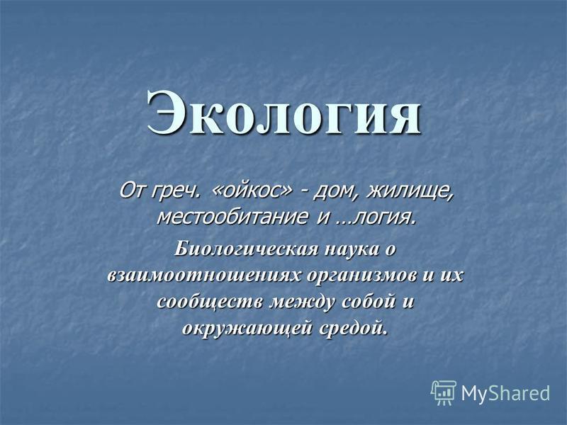 Экология От греч. «ойкос» - дом, жилище, местообитание и …логия. Биологическая наука о взаимоотношениях организмов и их сообществ между собой и окружающей средой.