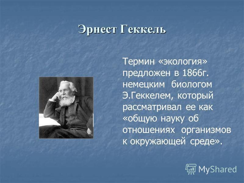 Эрнест Геккель Термин «экология» предложен в 1866 г. немецким биологом Э.Геккелем, который рассматривал ее как «общую науку об отношениях организмов к окружающей среде».