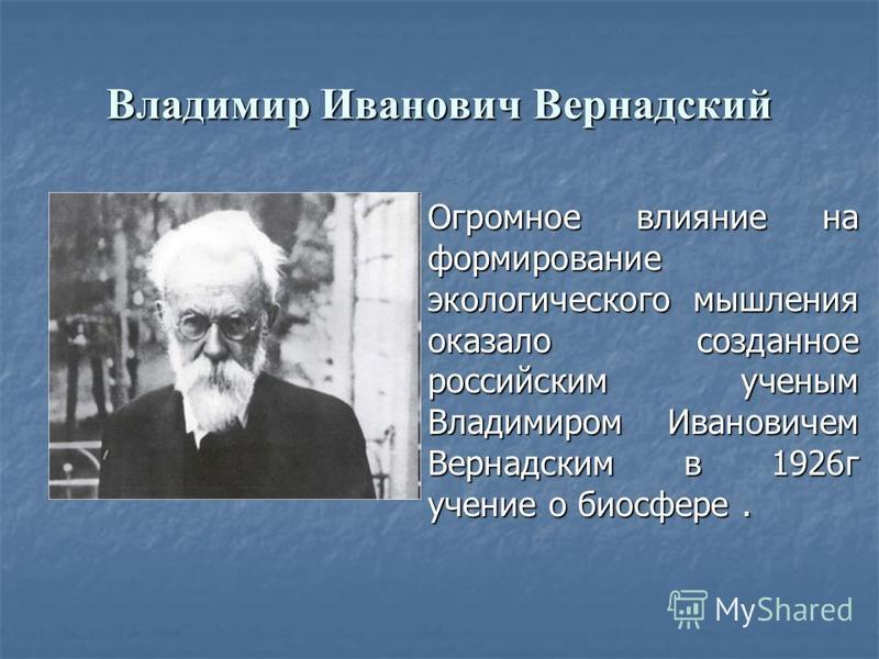 Огромное влияние на формирование экологического мышления оказало созданное российским ученым Владимиром Ивановичем Вернадским в 1926 г учение о биосфере. Владимир Иванович Вернадский