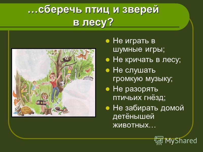…сберечь птиц и зверей в лесу? Не играть в шумные игры; Не кричать в лесу; Не слушать громкую музыку; Не разорять птичьих гнёзд; Не забирать домой детёнышей животных…