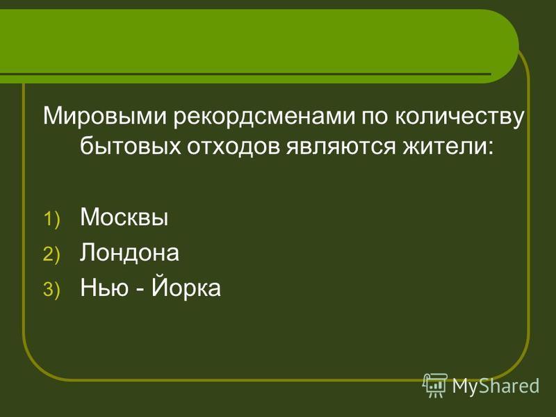 Мировыми рекордсменами по количеству бытовых отходов являются жители: 1) Москвы 2) Лондона 3) Нью - Йорка