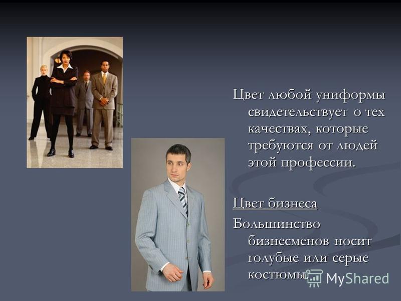 Цвет любой униформы свидетельствует о тех качествах, которые требуются от людей этой профессии. Цвет бизнеса Большинство бизнесменов носит голубые или серые костюмы.