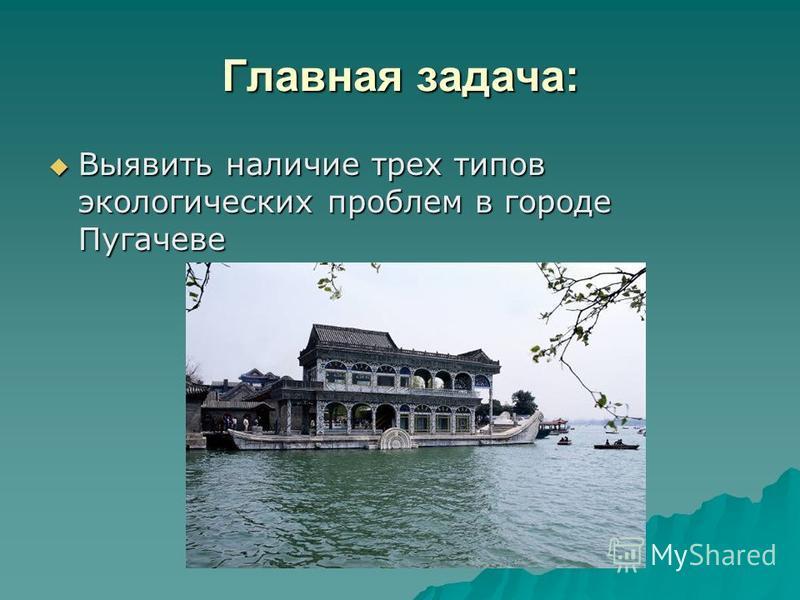 Главная задача: Выявить наличие трех типов экологических проблем в городе Пугачеве Выявить наличие трех типов экологических проблем в городе Пугачеве