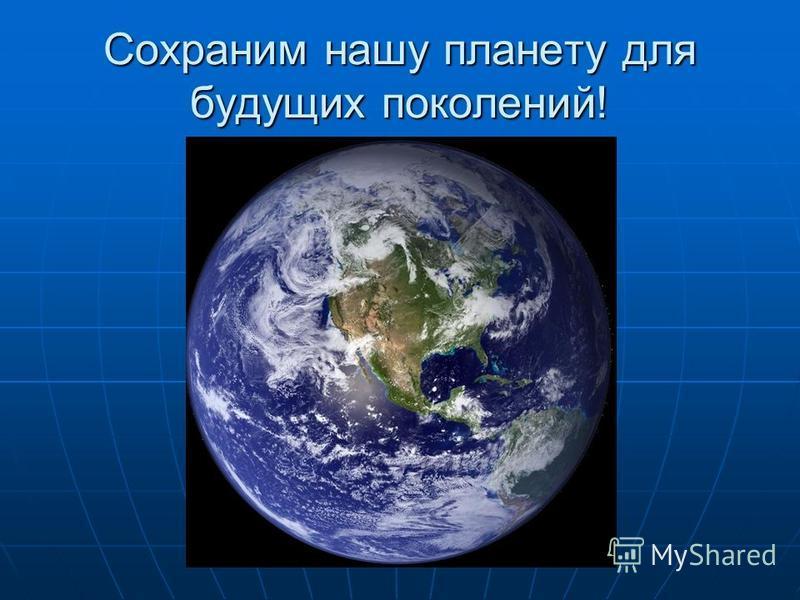 Сохраним нашу планету для будущих поколений!