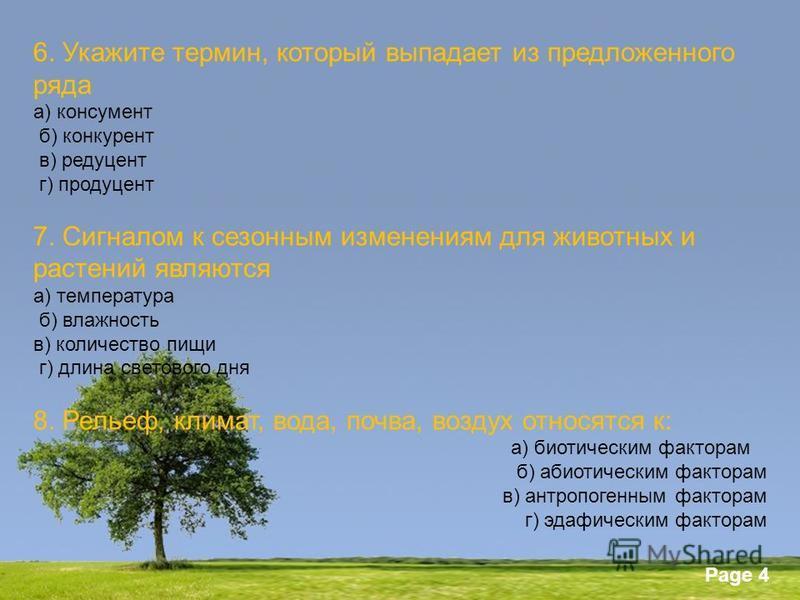 Powerpoint Templates Page 4 6. Укажите термин, который выпадает из предложенного ряда а) консумент б) конкурент в) редуцент г) продуцент 7. Сигналом к сезонным изменениям для животных и растений являются а) температура б) влажность в) количество пищи