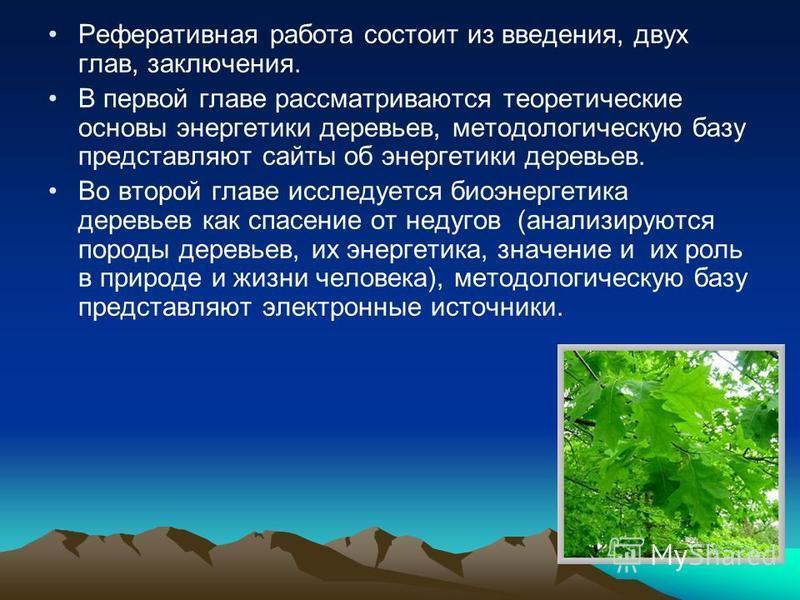 Реферативная работа состоит из введения, двух глав, заключения. В первой главе рассматриваются теоретические основы энергетики деревьев, методологическую базу представляют сайты об энергетики деревьев. Во второй главе исследуется биоэнергетика деревь