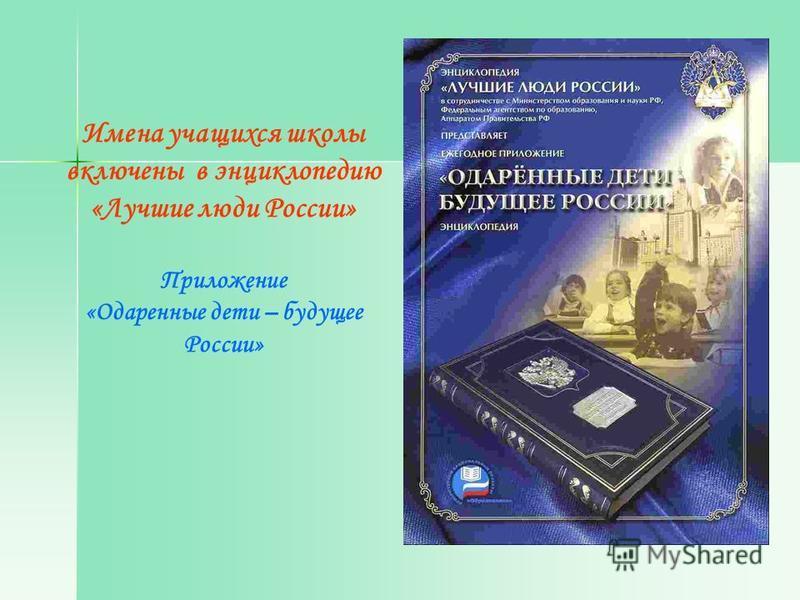 Имена учащихся школы включены в энциклопедию «Лучшие люди России» Приложение «Одаренные дети – будущее России»