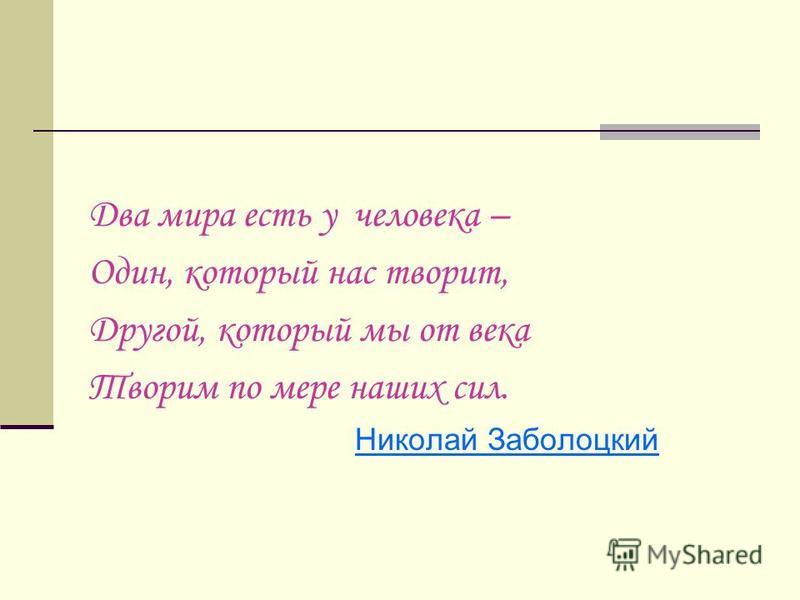 Два мира есть у человека – Один, который нас творит, Другой, который мы от века Творим по мере наших сил. Николай Заболоцкий