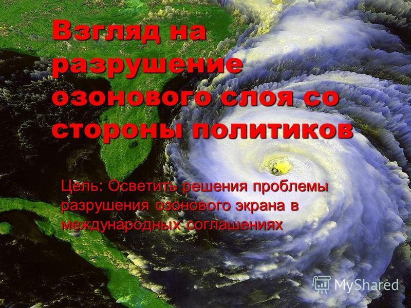 Взгляд на разрушение озонового слоя со стороны политиков Цель: Осветить решения проблемы разрушения озонового экрана в международных соглашениях