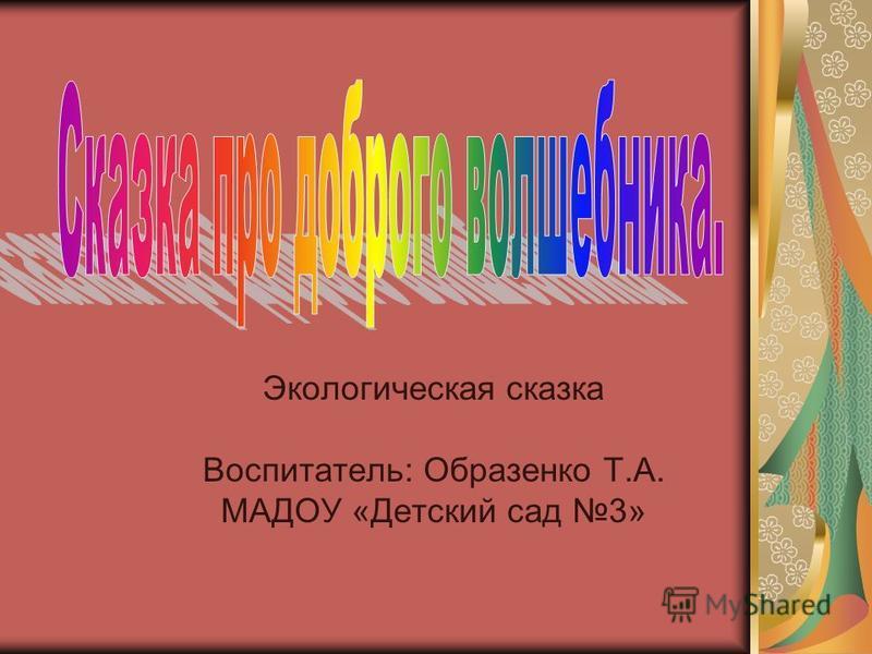 Экологическая сказка Воспитатель: Образенко Т.А. МАДОУ «Детский сад 3»