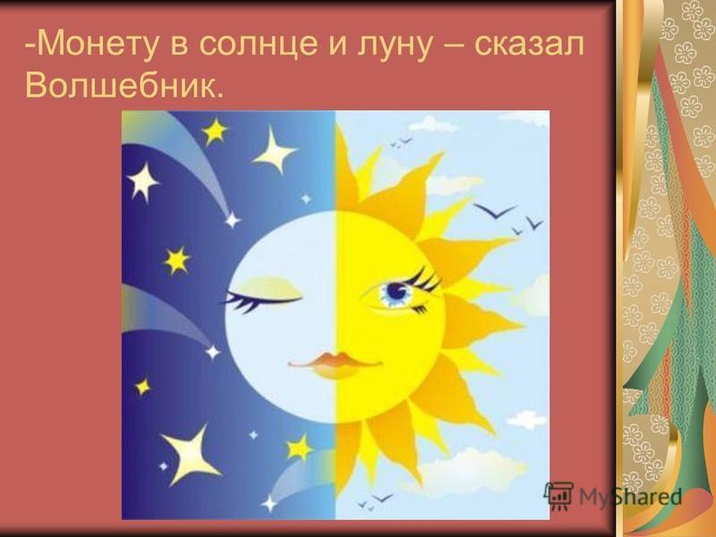 -Монету в солнце и луну – сказал Волшебник.
