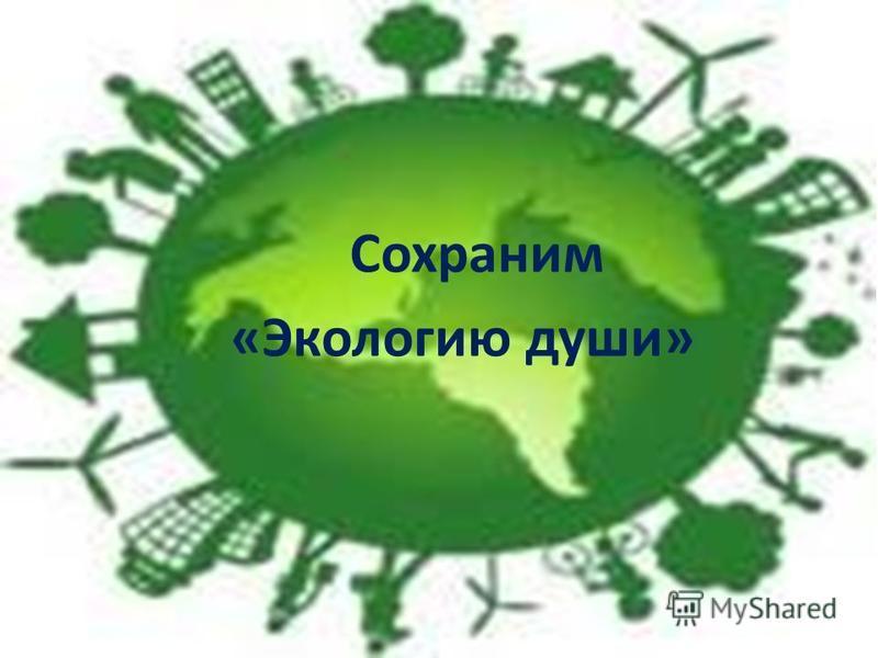 Сохраним « Экологию души »