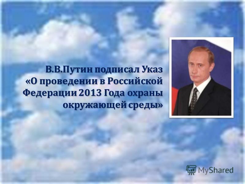 В. В. Путин подписал Указ « О проведении в Российской Федерации 2013 Года охраны окружающей среды »