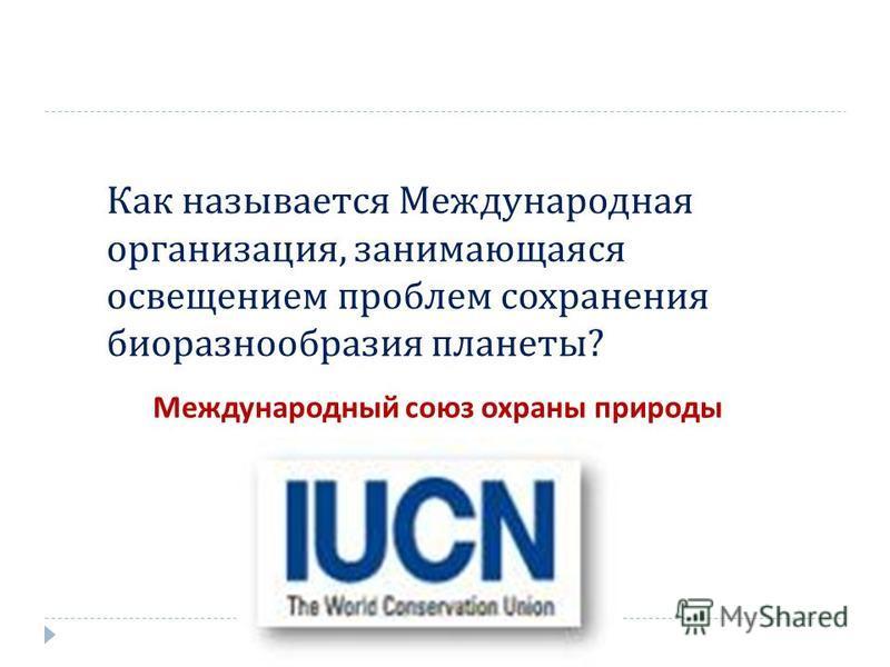 Как называется Международная организация, занимающаяся освещением проблем сохранения биоразнообразия планеты ? Международный союз охраны природы