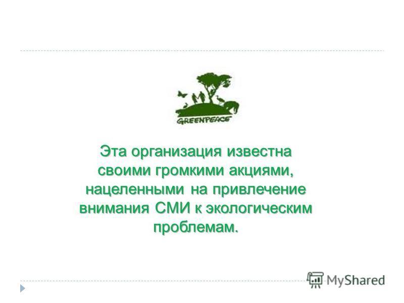 Эта организация известна своими громкими акциями, нацеленными на привлечение внимания СМИ к экологическим проблемам.