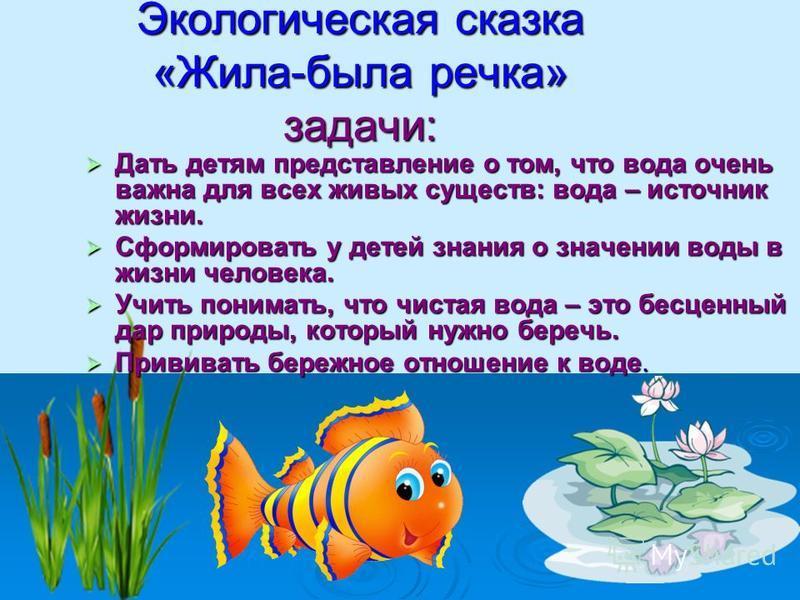 Экологическая сказка «Жила-была речка» задачи: Дать детям представление о том, что вода очень важна для всех живых существ: вода – источник жизни. Дать детям представление о том, что вода очень важна для всех живых существ: вода – источник жизни. Сфо