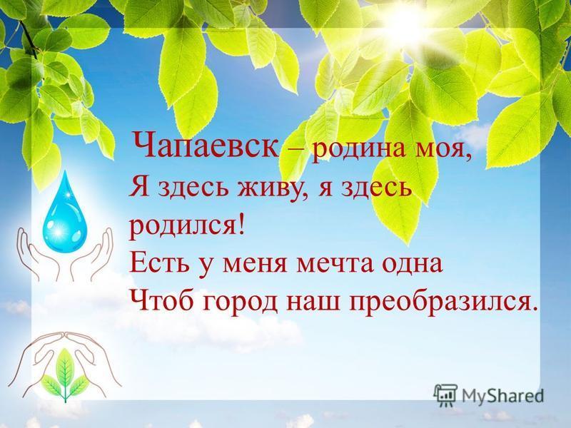 Чапаевск – родина моя, Я здесь живу, я здесь родился! Есть у меня мечта одна Чтоб город наш преобразился.