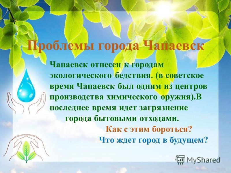 Проблемы города Чапаевск Чапаевск отнесен к городам экологического бедствия. (в советское время Чапаевск был одним из центров производства химического оружия).В последнее время идет загрязнение города бытовыми отходами. Как с этим бороться? Что ждет