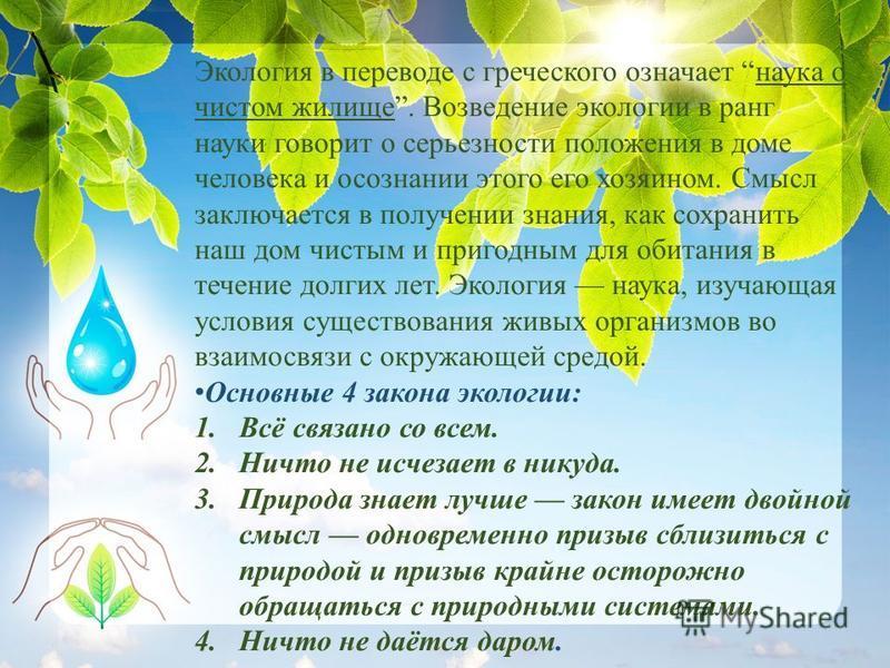 Экология в переводе с греческого означает наука о чистом жилище. Возведение экологии в ранг науки говорит о серьезности положения в доме человека и осознании этого его хозяином. Смысл заключается в получении знания, как сохранить наш дом чистым и при