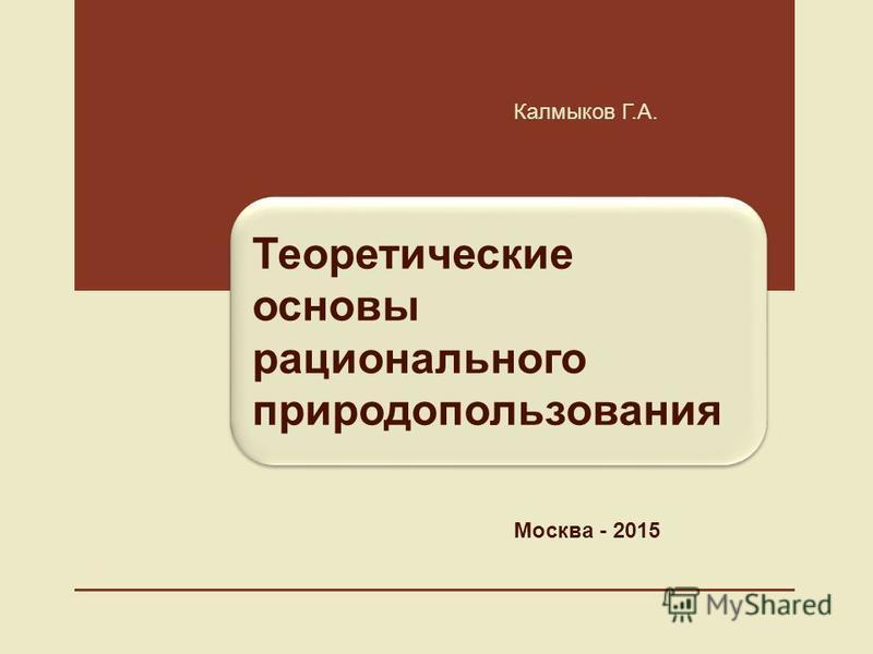 Теоретические основы рационального природепользования Калмыков Г.А. Москва - 2015