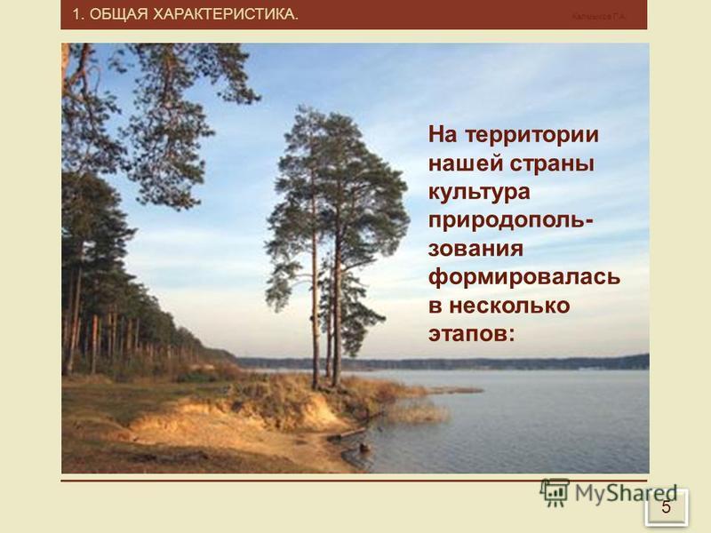 1. ОБЩАЯ ХАРАКТЕРИСТИКА. Калмыков Г.А. 5 5 На территории нашей страны культура природепользования формировалась в несколько этапов:
