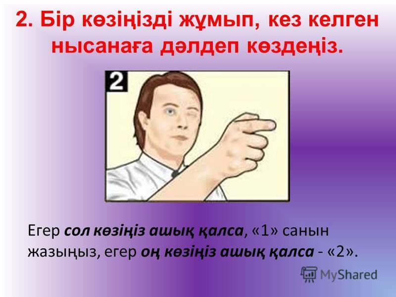 2. Бір көзіңізді жұмып, кез келген нысанаға дәлдеп көздеңіз. Егер сол көзіңіз ашық қалса, «1» санын жазыңыз, егер оң көзіңіз ашық қалса - «2».