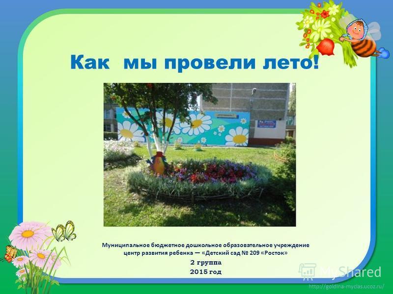http://goldina-myclas.ucoz.ru/ Как мы провели лето! Муниципальное бюджетное дошкольное образовательное учреждение центр развития ребенка «Детский сад 209 «Росток» 2 группа 2015 год