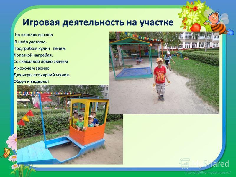 http://goldina-myclas.ucoz.ru/ Игровая деятельность на участке На качелях высоко В небо улетаем. Под грибом кулич печем Лопаткой нагребая. Со скакалкой ловко скачем И хохочем звонко. Для игры есть яркий мячик. Обруч и ведерко!
