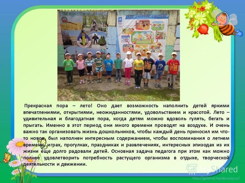 http://goldina-myclas.ucoz.ru/ Прекрасная пора – лето! Оно дает возможность наполнить детей яркими впечатлениями, открытиями, неожиданностями, удовольствием и красотой. Лето – удивительная и благодатная пора, когда детям можно вдоволь гулять, бегать
