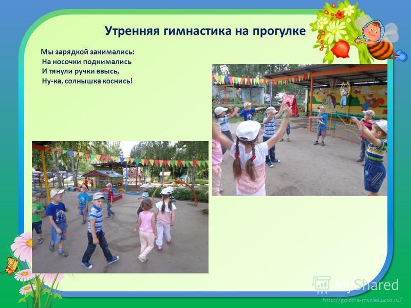 http://goldina-myclas.ucoz.ru/ Утренняя гимнастика на прогулке Мы зарядкой занимались: На носочки поднимались И тянули ручки ввысь, Ну-ка, солнышка коснись!