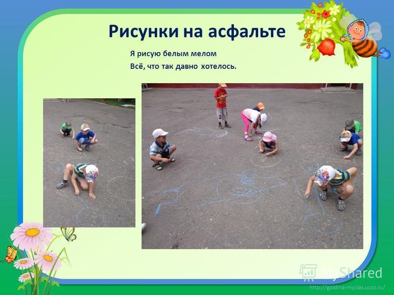 http://goldina-myclas.ucoz.ru/ Рисунки на асфальте Я рисую белым мелом Всё, что так давно хотелось.