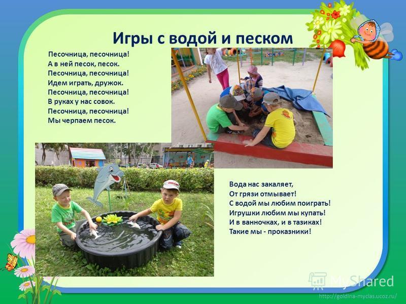 http://goldina-myclas.ucoz.ru/ Игры с водой и песком Песочница, песочница! А в ней песок, песок. Песочница, песочница! Идем играть, дружок. Песочница, песочница! В руках у нас совок. Песочница, песочница! Мы черпаем песок. Вода нас закаляет, От грязи