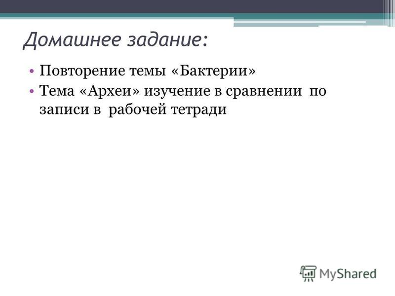 Домашнее задание: Повторение темы «Бактерии» Тема «Археи» изучение в сравнении по записи в рабочей тетради