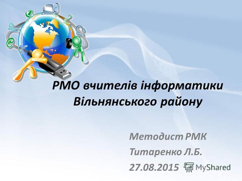 РМО вчителів інформатики Вільнянського району Методист РМК Титаренко Л.Б. 27.08.2015