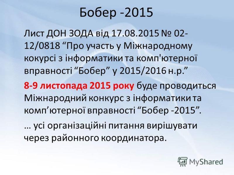 Бобер -2015 Лист ДОН ЗОДА від 17.08.2015 02- 12/0818 Про участь у Міжнародному кокурсі з інформатики та комп'ютерної вправності Бобер у 2015/2016 н.р. 8-9 листопада 2015 року буде проводиться Міжнародний конкурс з інформатики та компютерної вправност