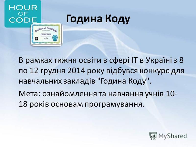 Година Коду В рамках тижня освіти в сфері ІТ в Україні з 8 по 12 грудня 2014 року відбувся конкурс для навчальних закладів Година Коду. Мета: ознайомлення та навчання учнів 10- 18 років основам програмування.