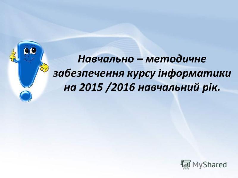 Навчально – методичне забезпечення курсу інформатики на 2015 /2016 навчальний рік.