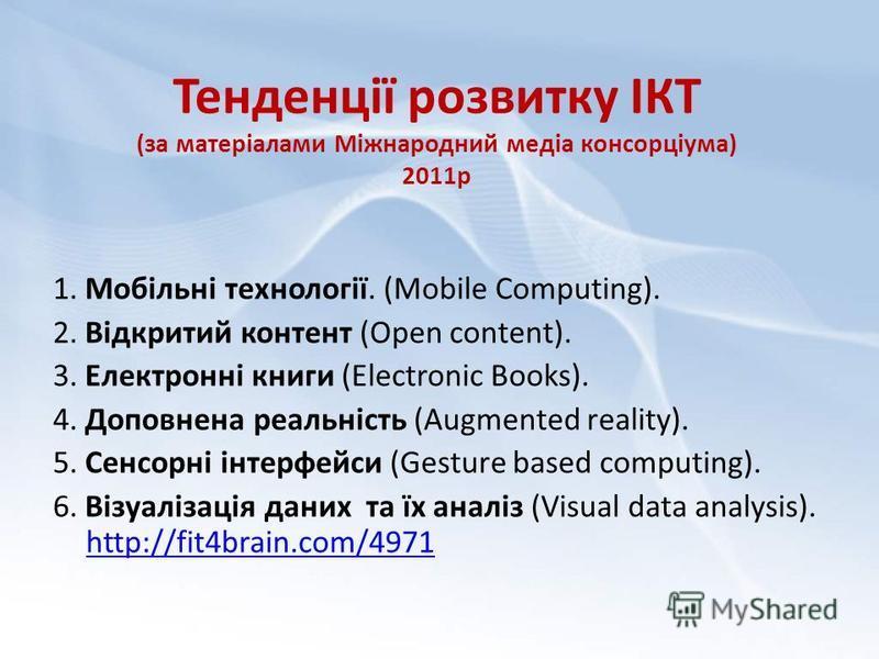 Тенденції розвитку ІКТ (за матеріалами Міжнародний медіа консорціума) 2011р 1. Мобільні технології. (Mobile Computing). 2. Відкритий контент (Open content). 3. Електронні книги (Electronic Books). 4. Доповнена реальність (Augmented reality). 5. Сенсо