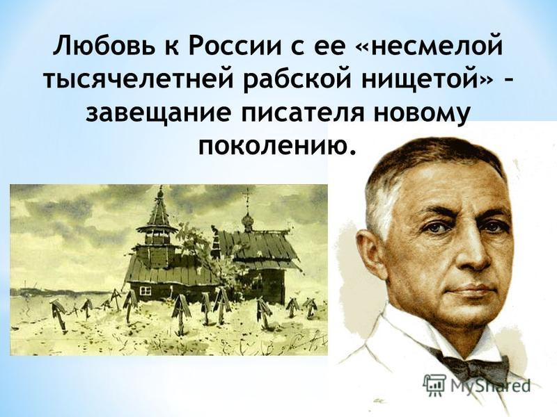 Любовь к России с ее «несмелой тысячелетней рабской нищетой» – завещание писателя новому поколению.