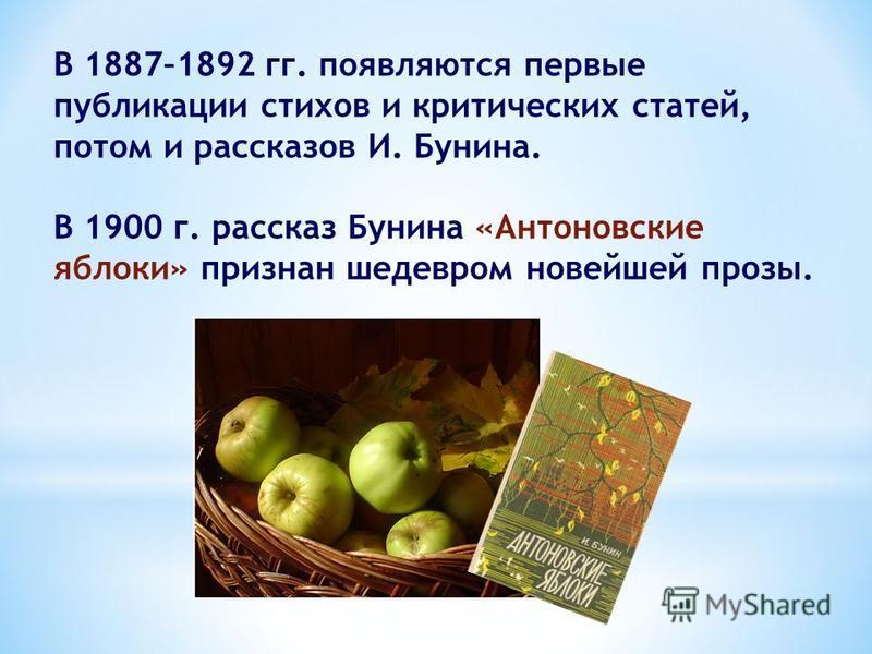 В 1887–1892 гг. появляются первые публикации стихов и критических статей, потом и рассказов И. Бунина. В 1900 г. рассказ Бунина «Антоновские яблоки» признан шедевром новейшей прозы.