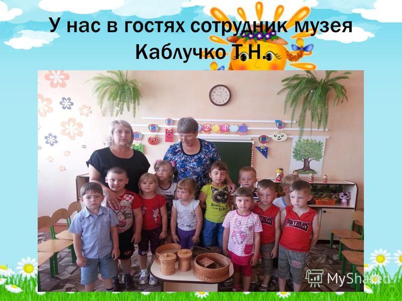 У нас в гостях сотрудник музея Каблучко Т.Н.
